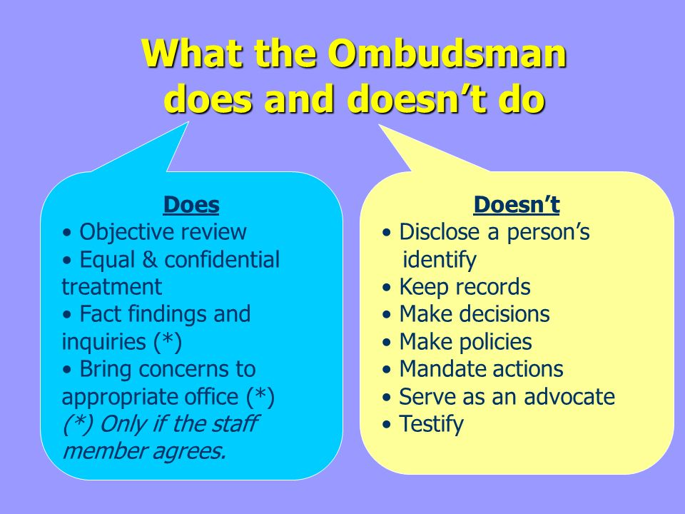 What the Ombudsman does and doesnt do Does Objective review Equal & confidential treatment Fact findings and inquiries (*) Bring concerns to appropriate office (*) (*) Only if the staff member agrees.