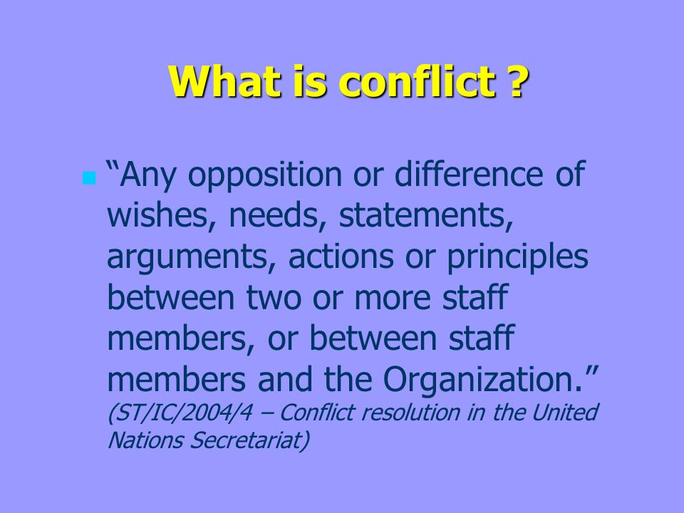 What is conflict ? What is conflict ? Any opposition or difference of wishes, needs, statements, arguments, actions or principles between two or more
