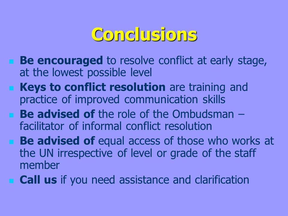 Conclusions Be encouraged to resolve conflict at early stage, at the lowest possible level Keys to conflict resolution are training and practice of improved communication skills Be advised of the role of the Ombudsman – facilitator of informal conflict resolution Be advised of equal access of those who works at the UN irrespective of level or grade of the staff member Call us if you need assistance and clarification