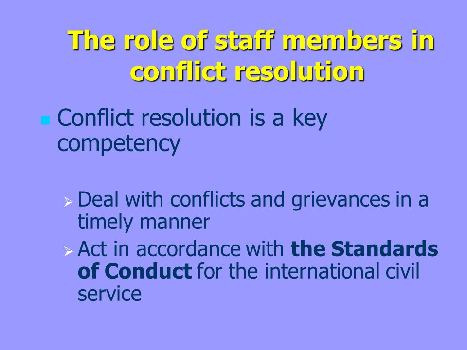 The role of staff members in conflict resolution The role of staff members in conflict resolution Conflict resolution is a key competency Deal with conflicts and grievances in a timely manner Act in accordance with the Standards of Conduct for the international civil service
