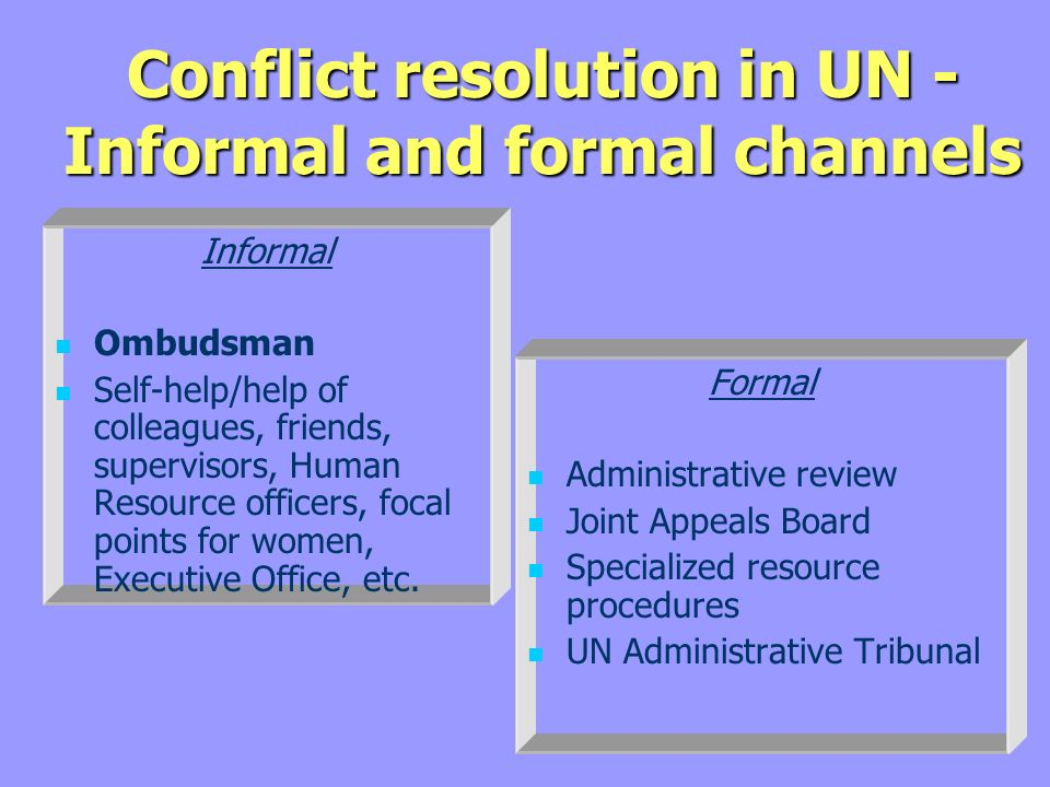 Conflict resolution in UN - Informal and formal channels Informal Ombudsman Self-help/help of colleagues, friends, supervisors, Human Resource officers, focal points for women, Executive Office, etc.