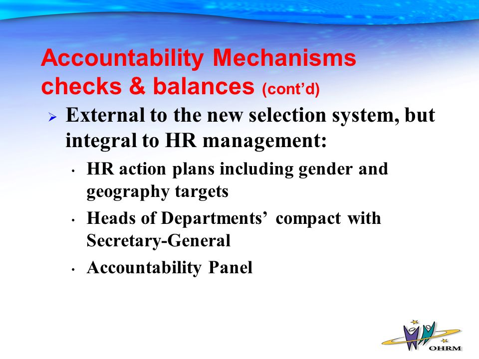 Accountability Mechanisms checks & balances (contd) External to the new selection system, but integral to HR management: HR action plans including gender and geography targets Heads of Departments compact with Secretary-General Accountability Panel