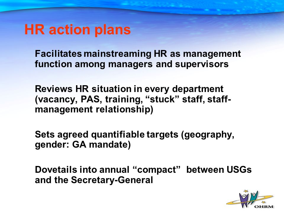 Facilitates mainstreaming HR as management function among managers and supervisors Reviews HR situation in every department (vacancy, PAS, training, stuck staff, staff- management relationship) Sets agreed quantifiable targets (geography, gender: GA mandate) Dovetails into annual compact between USGs and the Secretary-General HR action plans