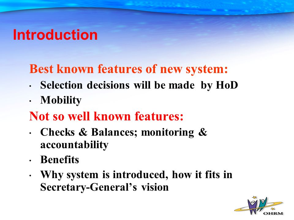 Introduction Best known features of new system: Selection decisions will be made by HoD Mobility Not so well known features: Checks & Balances; monitoring & accountability Benefits Why system is introduced, how it fits in Secretary-Generals vision