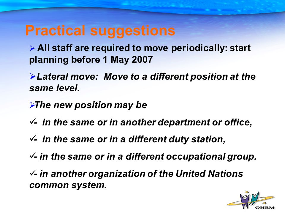 Practical suggestions All staff are required to move periodically: start planning before 1 May 2007 Lateral move: Move to a different position at the same level.