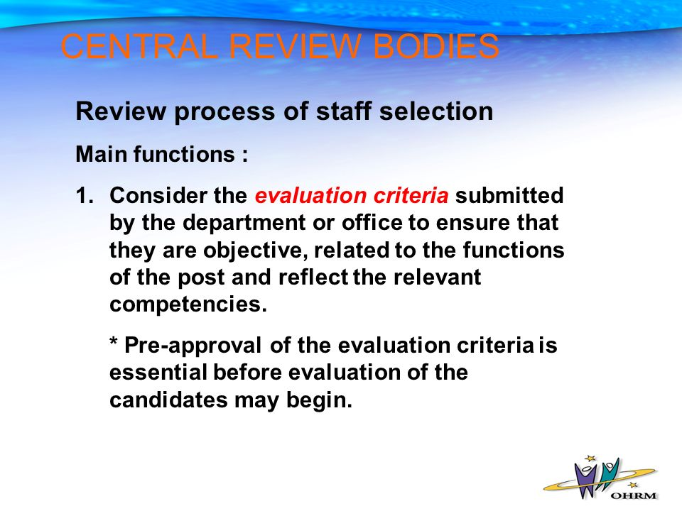 CENTRAL REVIEW BODIES Review process of staff selection Main functions : 1.Consider the evaluation criteria submitted by the department or office to ensure that they are objective, related to the functions of the post and reflect the relevant competencies.