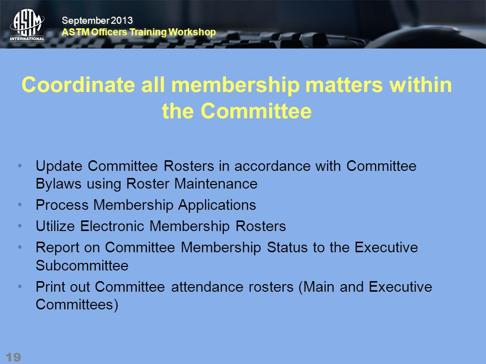 September 2013 ASTM Officers Training Workshop September 2013 ASTM Officers Training Workshop Coordinate all membership matters within the Committee Update Committee Rosters in accordance with Committee Bylaws using Roster Maintenance Process Membership Applications Utilize Electronic Membership Rosters Report on Committee Membership Status to the Executive Subcommittee Print out Committee attendance rosters (Main and Executive Committees) 19