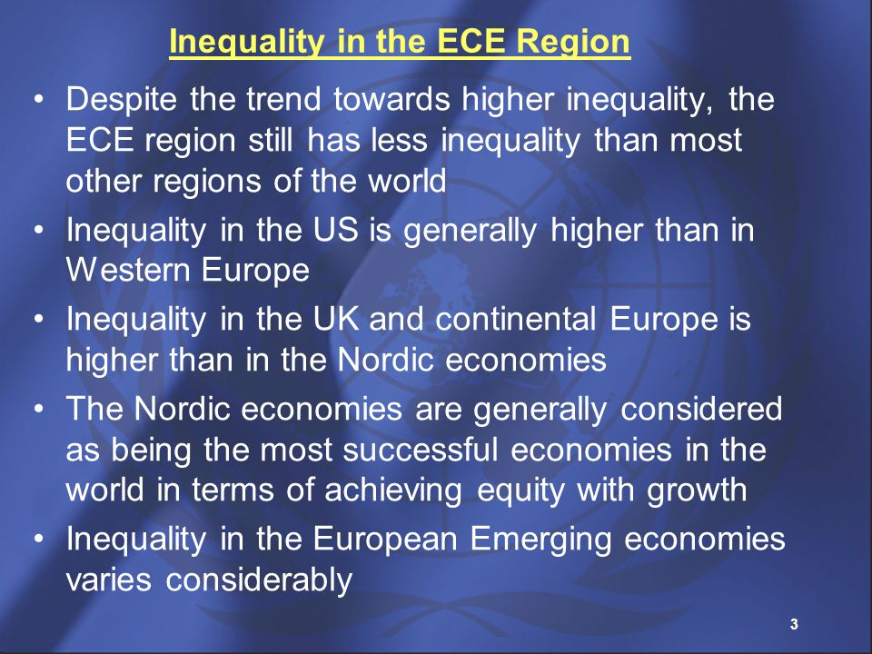 3 Inequality in the ECE Region Despite the trend towards higher inequality, the ECE region still has less inequality than most other regions of the wo