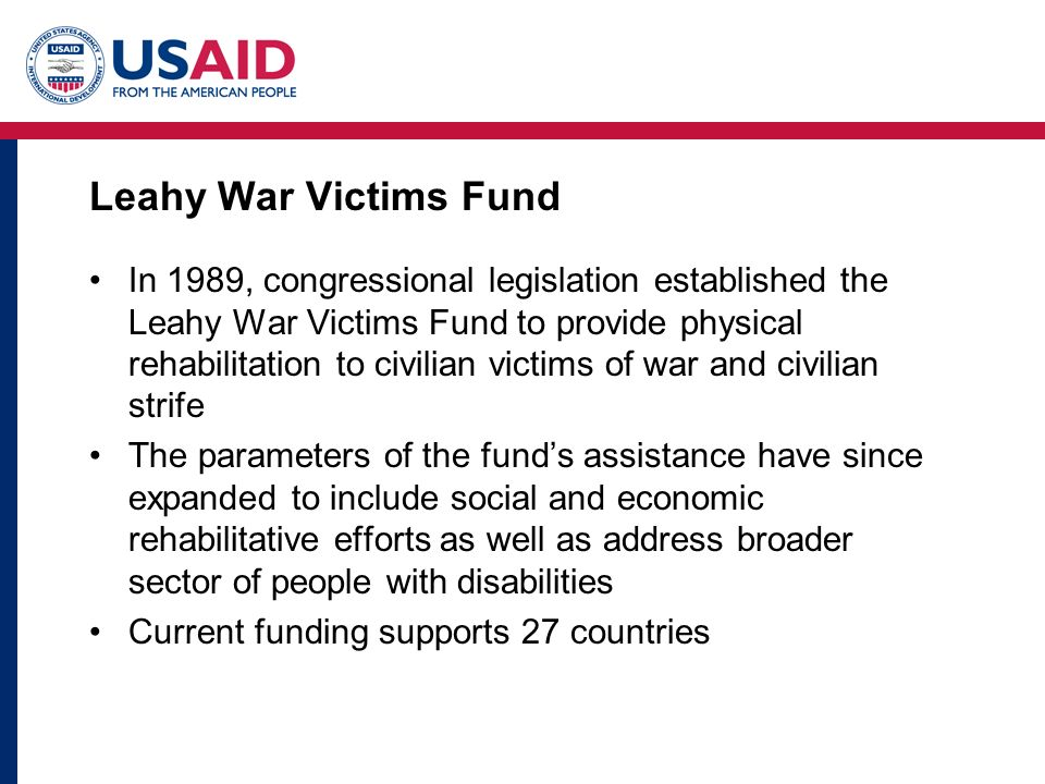 Leahy War Victims Fund In 1989, congressional legislation established the Leahy War Victims Fund to provide physical rehabilitation to civilian victim