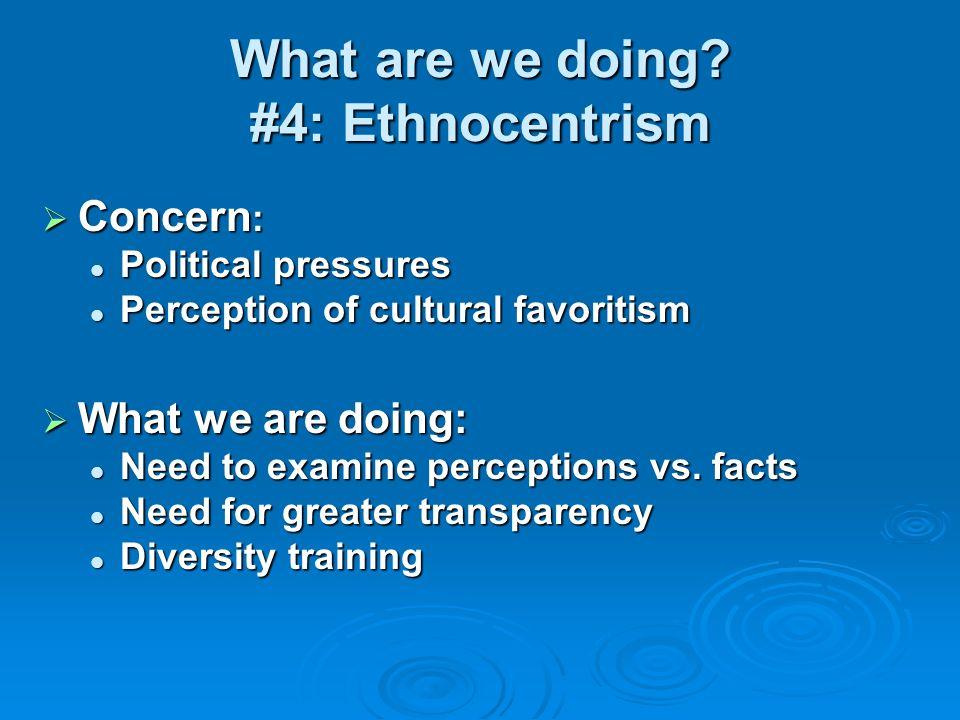 What are we doing? #4: Ethnocentrism Concern : Concern : Political pressures Political pressures Perception of cultural favoritism Perception of cultu