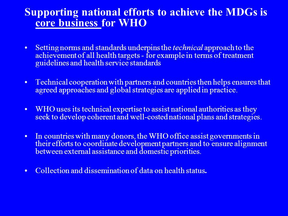 Supporting national efforts to achieve the MDGs is core business for WHO Setting norms and standards underpins the technical approach to the achievement of all health targets - for example in terms of treatment guidelines and health service standards Technical cooperation with partners and countries then helps ensures that agreed approaches and global strategies are applied in practice.