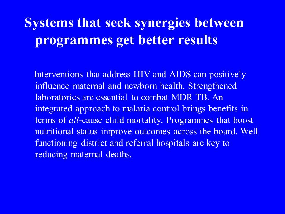 Systems that seek synergies between programmes get better results Interventions that address HIV and AIDS can positively influence maternal and newborn health.