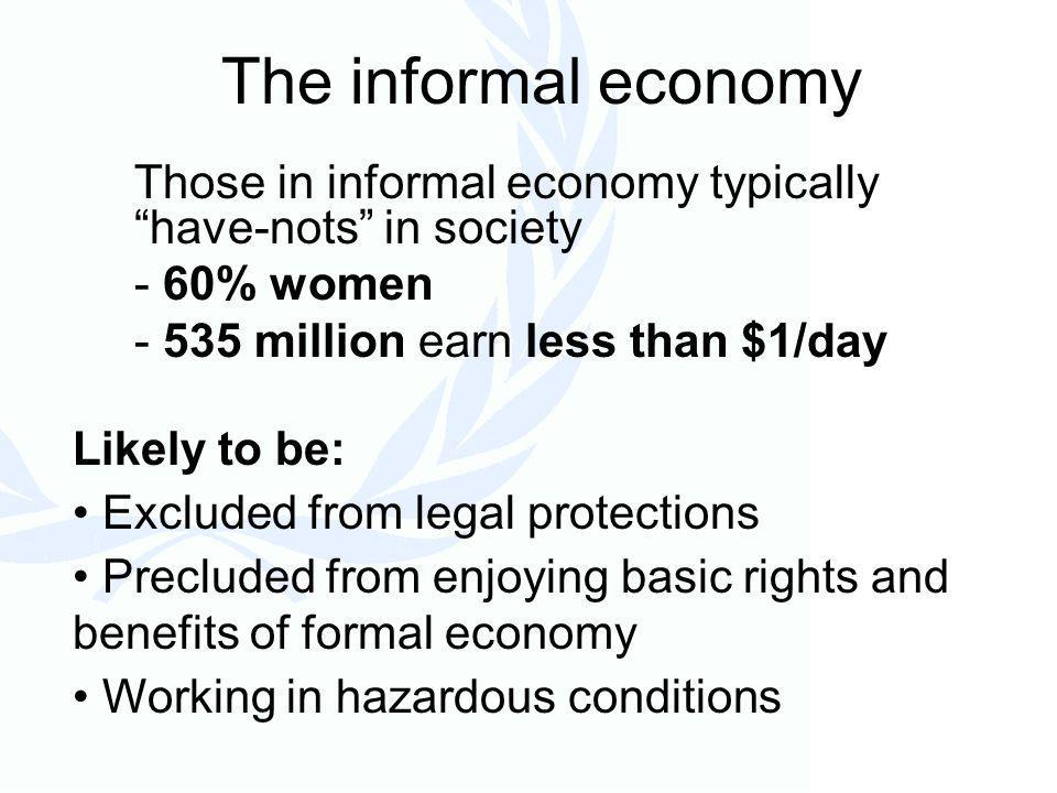The informal economy Likely to be: Excluded from legal protections Precluded from enjoying basic rights and benefits of formal economy Working in hazardous conditions Those in informal economy typically have-nots in society - 60% women - 535 million earn less than $1/day