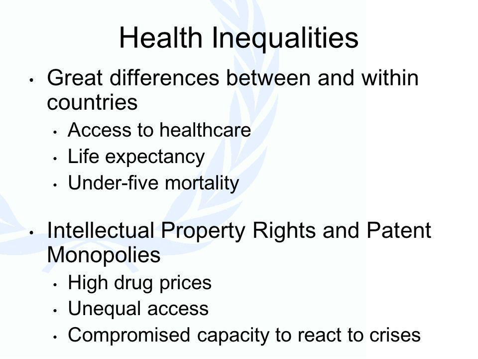 Health Inequalities Great differences between and within countries Access to healthcare Life expectancy Under-five mortality Intellectual Property Rights and Patent Monopolies High drug prices Unequal access Compromised capacity to react to crises