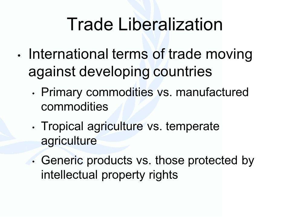 Trade Liberalization International terms of trade moving against developing countries Primary commodities vs.
