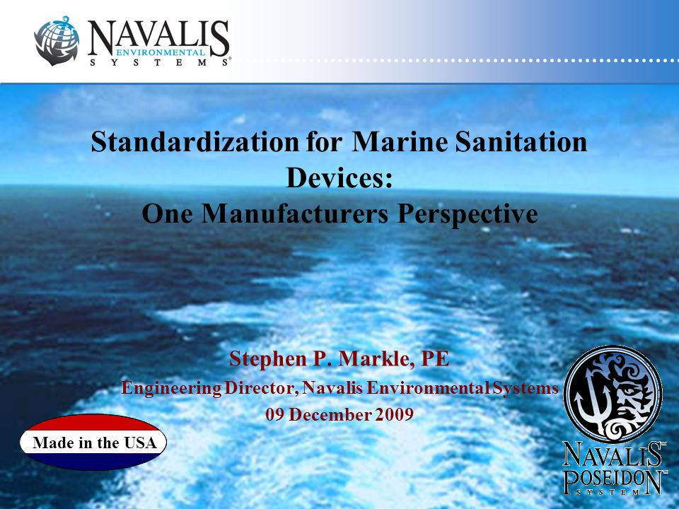 Standardization for Marine Sanitation Devices: One Manufacturers Perspective Stephen P. Markle, PE Engineering Director, Navalis Environmental Systems