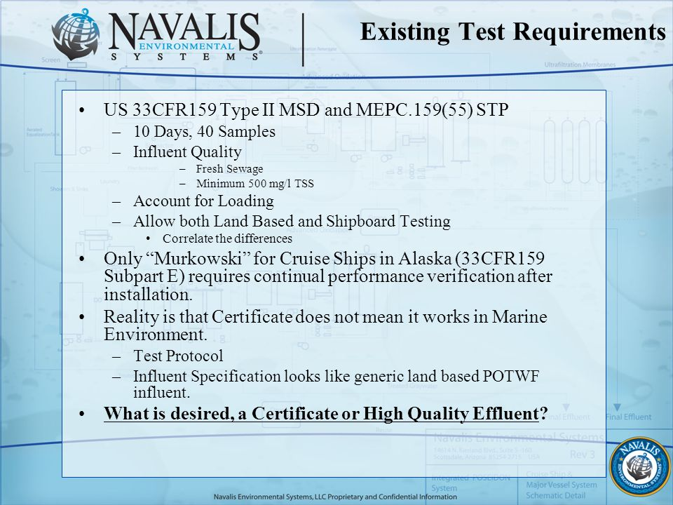 Existing Test Requirements US 33CFR159 Type II MSD and MEPC.159(55) STP –10 Days, 40 Samples –Influent Quality –Fresh Sewage –Minimum 500 mg/l TSS –Account for Loading –Allow both Land Based and Shipboard Testing Correlate the differences Only Murkowski for Cruise Ships in Alaska (33CFR159 Subpart E) requires continual performance verification after installation.