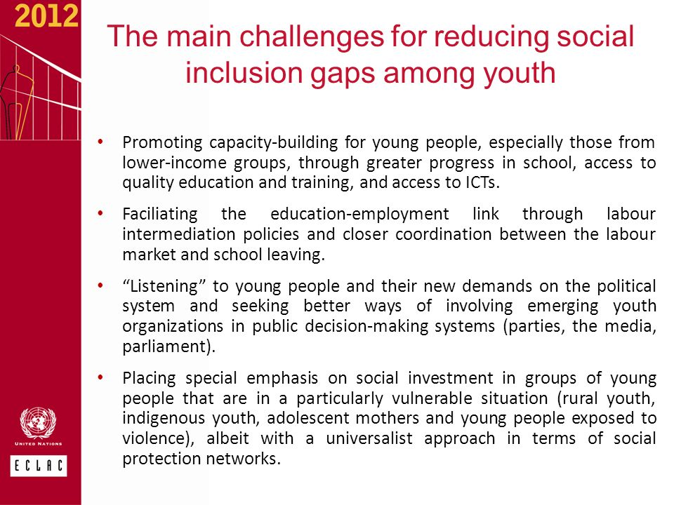 The main challenges for reducing social inclusion gaps among youth Promoting capacity-building for young people, especially those from lower-income groups, through greater progress in school, access to quality education and training, and access to ICTs.