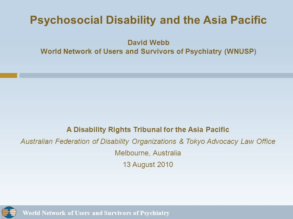 World Network of Users and Survivors of Psychiatry Psychosocial Disability and the Asia Pacific David Webb World Network of Users and Survivors of Psychiatry (WNUSP) A Disability Rights Tribunal for the Asia Pacific Australian Federation of Disability Organizations & Tokyo Advocacy Law Office Melbourne, Australia 13 August 2010