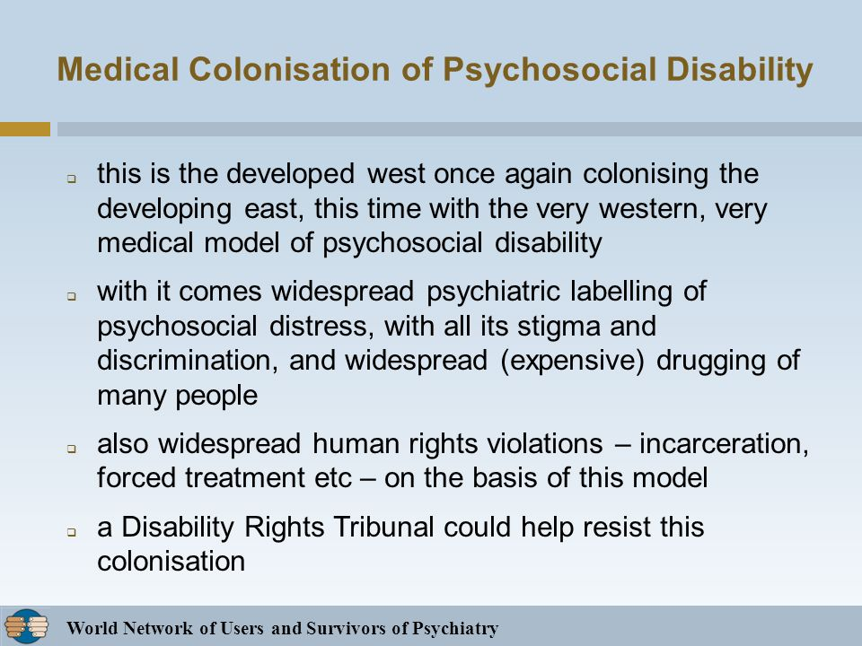 World Network of Users and Survivors of Psychiatry Medical Colonisation of Psychosocial Disability this is the developed west once again colonising the developing east, this time with the very western, very medical model of psychosocial disability with it comes widespread psychiatric labelling of psychosocial distress, with all its stigma and discrimination, and widespread (expensive) drugging of many people also widespread human rights violations – incarceration, forced treatment etc – on the basis of this model a Disability Rights Tribunal could help resist this colonisation