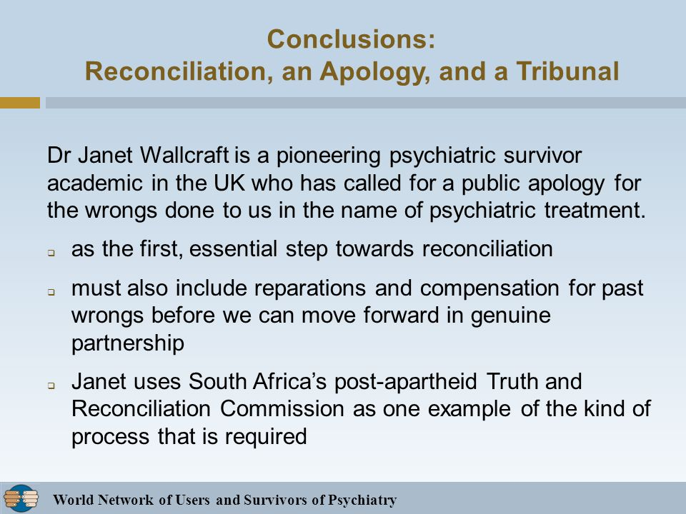 World Network of Users and Survivors of Psychiatry Conclusions: Reconciliation, an Apology, and a Tribunal Dr Janet Wallcraft is a pioneering psychiatric survivor academic in the UK who has called for a public apology for the wrongs done to us in the name of psychiatric treatment.