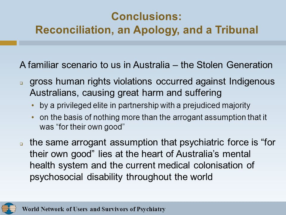 World Network of Users and Survivors of Psychiatry Conclusions: Reconciliation, an Apology, and a Tribunal A familiar scenario to us in Australia – the Stolen Generation gross human rights violations occurred against Indigenous Australians, causing great harm and suffering by a privileged elite in partnership with a prejudiced majority on the basis of nothing more than the arrogant assumption that it was for their own good the same arrogant assumption that psychiatric force is for their own good lies at the heart of Australias mental health system and the current medical colonisation of psychosocial disability throughout the world