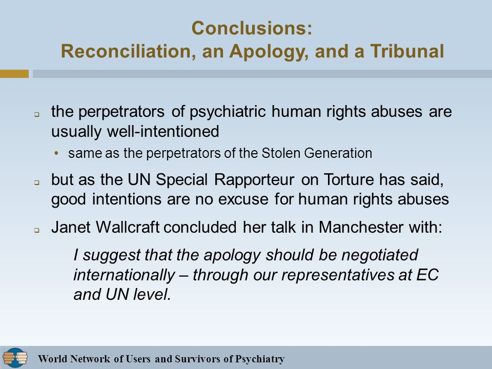 World Network of Users and Survivors of Psychiatry Conclusions: Reconciliation, an Apology, and a Tribunal the perpetrators of psychiatric human rights abuses are usually well-intentioned same as the perpetrators of the Stolen Generation but as the UN Special Rapporteur on Torture has said, good intentions are no excuse for human rights abuses Janet Wallcraft concluded her talk in Manchester with: I suggest that the apology should be negotiated internationally – through our representatives at EC and UN level.