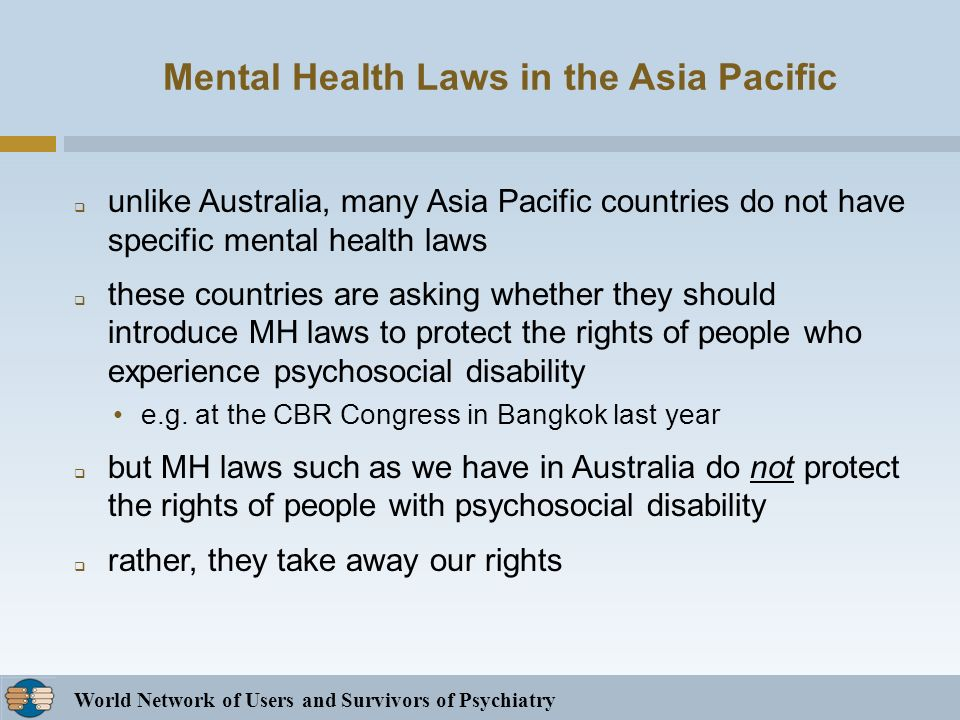 World Network of Users and Survivors of Psychiatry Mental Health Laws in the Asia Pacific unlike Australia, many Asia Pacific countries do not have specific mental health laws these countries are asking whether they should introduce MH laws to protect the rights of people who experience psychosocial disability e.g.