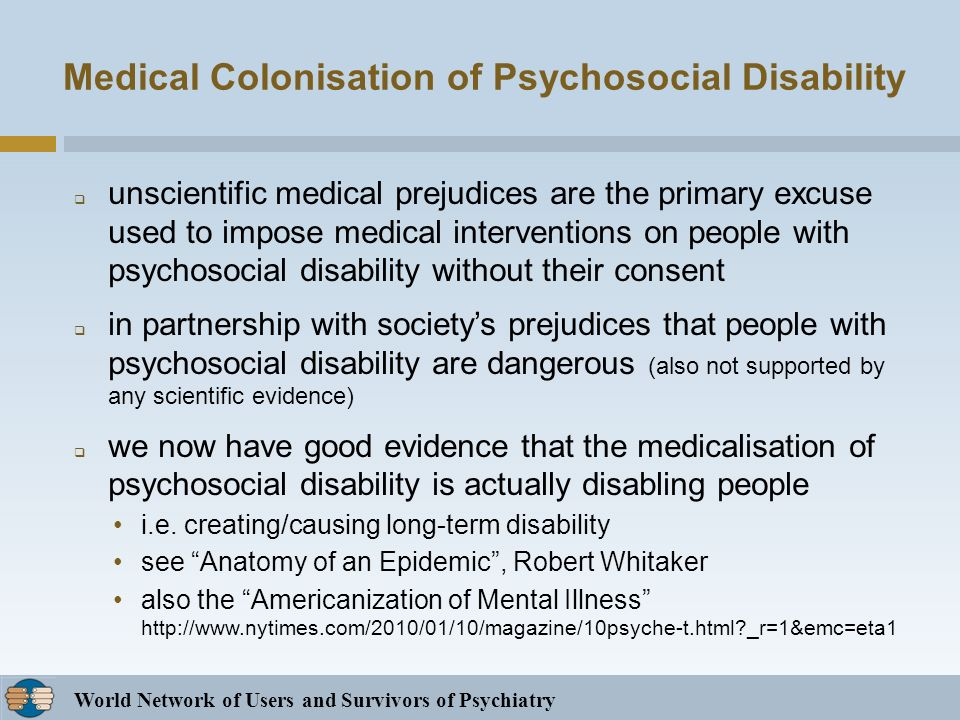 World Network of Users and Survivors of Psychiatry Medical Colonisation of Psychosocial Disability unscientific medical prejudices are the primary excuse used to impose medical interventions on people with psychosocial disability without their consent in partnership with societys prejudices that people with psychosocial disability are dangerous (also not supported by any scientific evidence) we now have good evidence that the medicalisation of psychosocial disability is actually disabling people i.e.