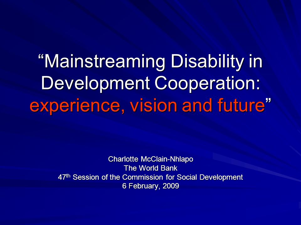 Mainstreaming Disability in Development Cooperation: experience, vision and future Charlotte McClain-Nhlapo The World Bank 47 th Session of the Commission for Social Development 6 February, 2009