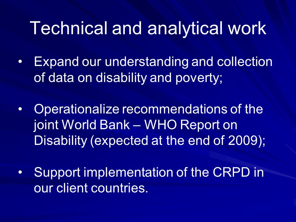 Technical and analytical work Expand our understanding and collection of data on disability and poverty; Operationalize recommendations of the joint World Bank – WHO Report on Disability (expected at the end of 2009); Support implementation of the CRPD in our client countries.