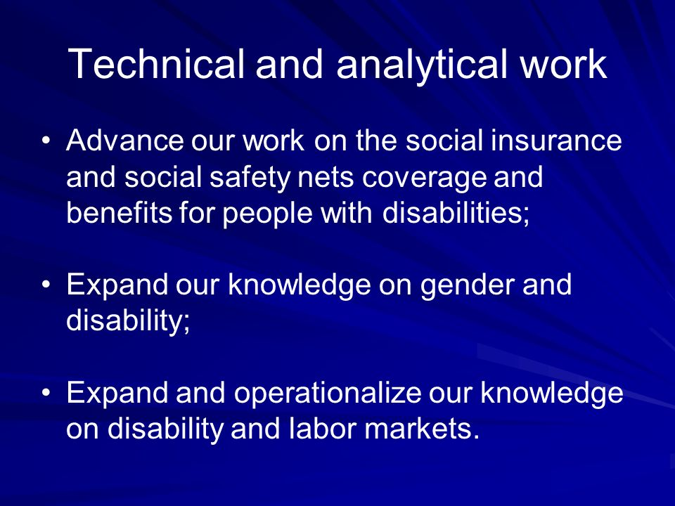 Technical and analytical work Advance our work on the social insurance and social safety nets coverage and benefits for people with disabilities; Expand our knowledge on gender and disability; Expand and operationalize our knowledge on disability and labor markets.