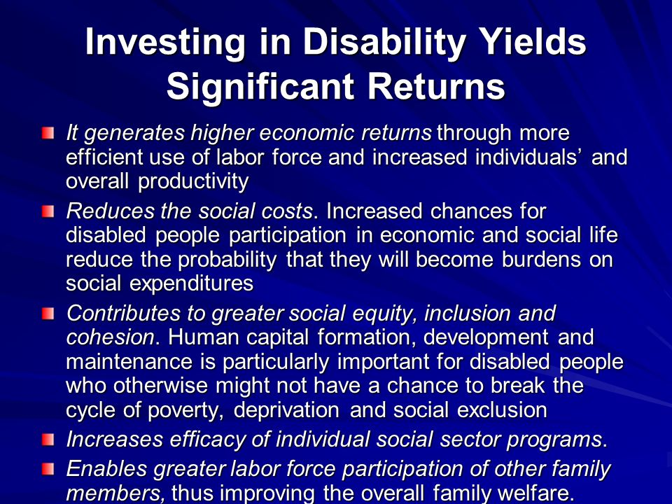 Investing in Disability Yields Significant Returns It generates higher economic returns through more efficient use of labor force and increased individuals and overall productivity Reduces the social costs.