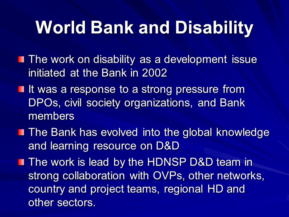 World Bank and Disability The work on disability as a development issue initiated at the Bank in 2002 It was a response to a strong pressure from DPOs, civil society organizations, and Bank members The Bank has evolved into the global knowledge and learning resource on D&D The work is lead by the HDNSP D&D team in strong collaboration with OVPs, other networks, country and project teams, regional HD and other sectors.