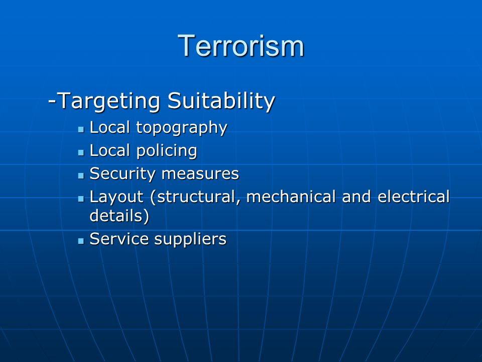 Terrorism -Targeting Suitability Local topography Local topography Local policing Local policing Security measures Security measures Layout (structural, mechanical and electrical details) Layout (structural, mechanical and electrical details) Service suppliers Service suppliers