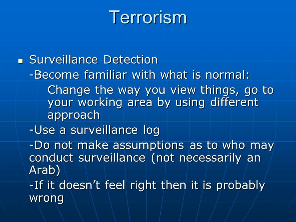 Terrorism Surveillance Detection Surveillance Detection -Become familiar with what is normal: Change the way you view things, go to your working area by using different approach -Use a surveillance log -Do not make assumptions as to who may conduct surveillance (not necessarily an Arab) -If it doesnt feel right then it is probably wrong