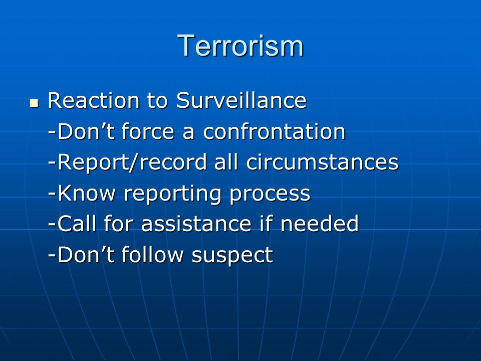 Terrorism Reaction to Surveillance Reaction to Surveillance -Dont force a confrontation -Report/record all circumstances -Know reporting process -Call for assistance if needed -Dont follow suspect