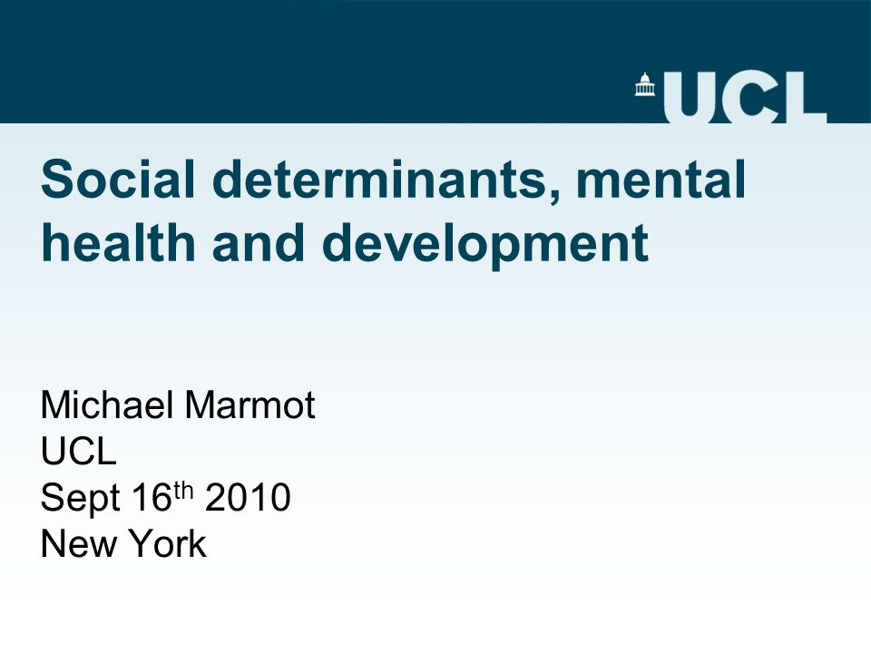 Social determinants, mental health and development Michael Marmot UCL Sept 16 th 2010 New York