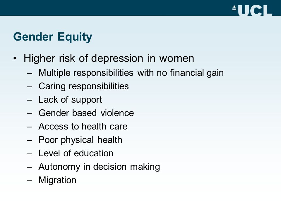 Gender Equity Higher risk of depression in women – Multiple responsibilities with no financial gain – Caring responsibilities – Lack of support – Gender based violence – Access to health care – Poor physical health – Level of education – Autonomy in decision making – Migration