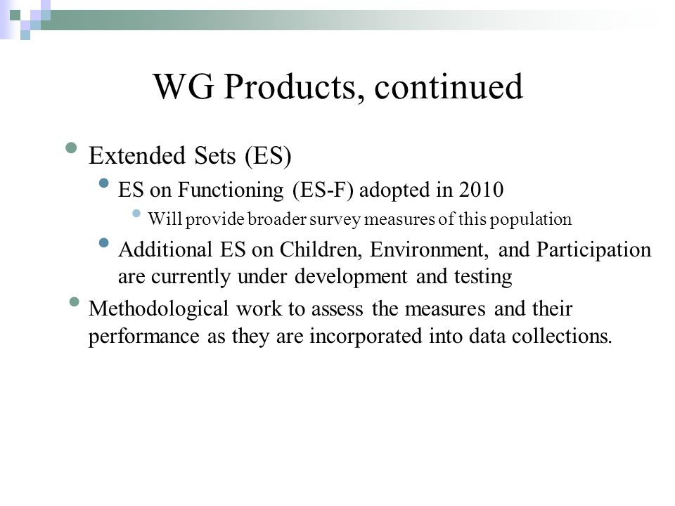 Extended Sets (ES) ES on Functioning (ES-F) adopted in 2010 Will provide broader survey measures of this population Additional ES on Children, Environment, and Participation are currently under development and testing Methodological work to assess the measures and their performance as they are incorporated into data collections.