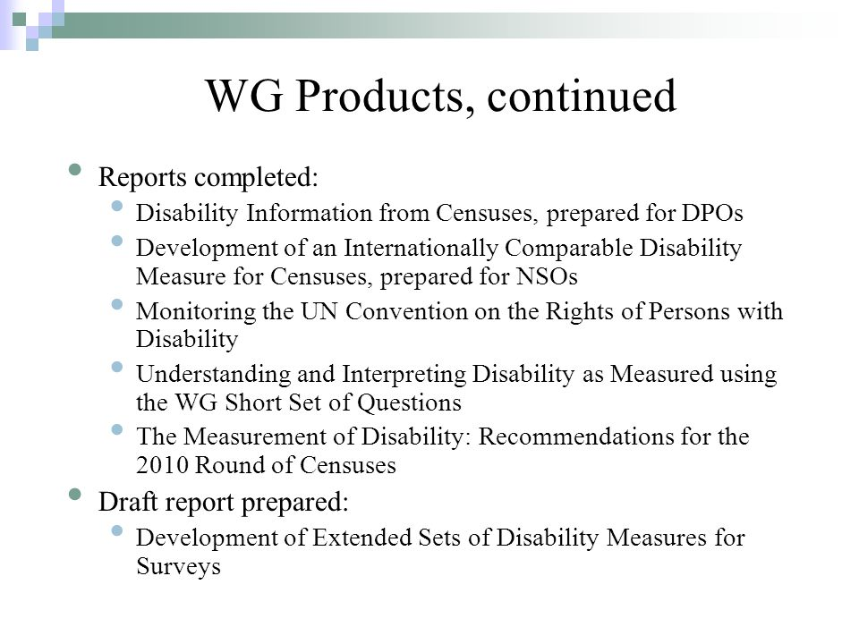 WG Products, continued Reports completed: Disability Information from Censuses, prepared for DPOs Development of an Internationally Comparable Disability Measure for Censuses, prepared for NSOs Monitoring the UN Convention on the Rights of Persons with Disability Understanding and Interpreting Disability as Measured using the WG Short Set of Questions The Measurement of Disability: Recommendations for the 2010 Round of Censuses Draft report prepared: Development of Extended Sets of Disability Measures for Surveys