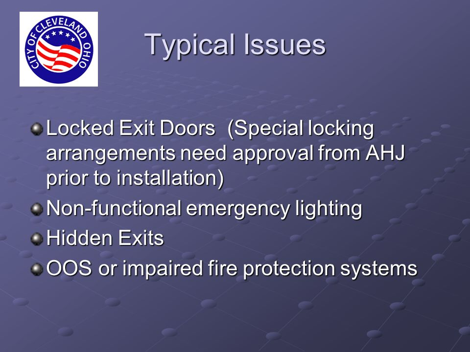 Typical Issues Locked Exit Doors (Special locking arrangements need approval from AHJ prior to installation) Non-functional emergency lighting Hidden Exits OOS or impaired fire protection systems