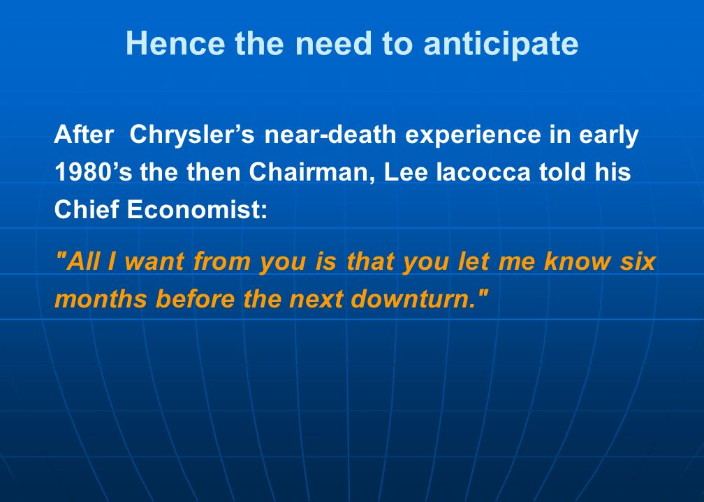 Hence the need to anticipate After Chryslers near-death experience in early 1980s the then Chairman, Lee Iacocca told his Chief Economist: All I want from you is that you let me know six months before the next downturn.