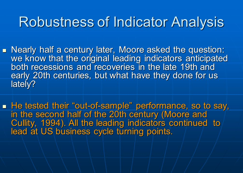 Robustness of Indicator Analysis Nearly half a century later, Moore asked the question: we know that the original leading indicators anticipated both recessions and recoveries in the late 19th and early 20th centuries, but what have they done for us lately.