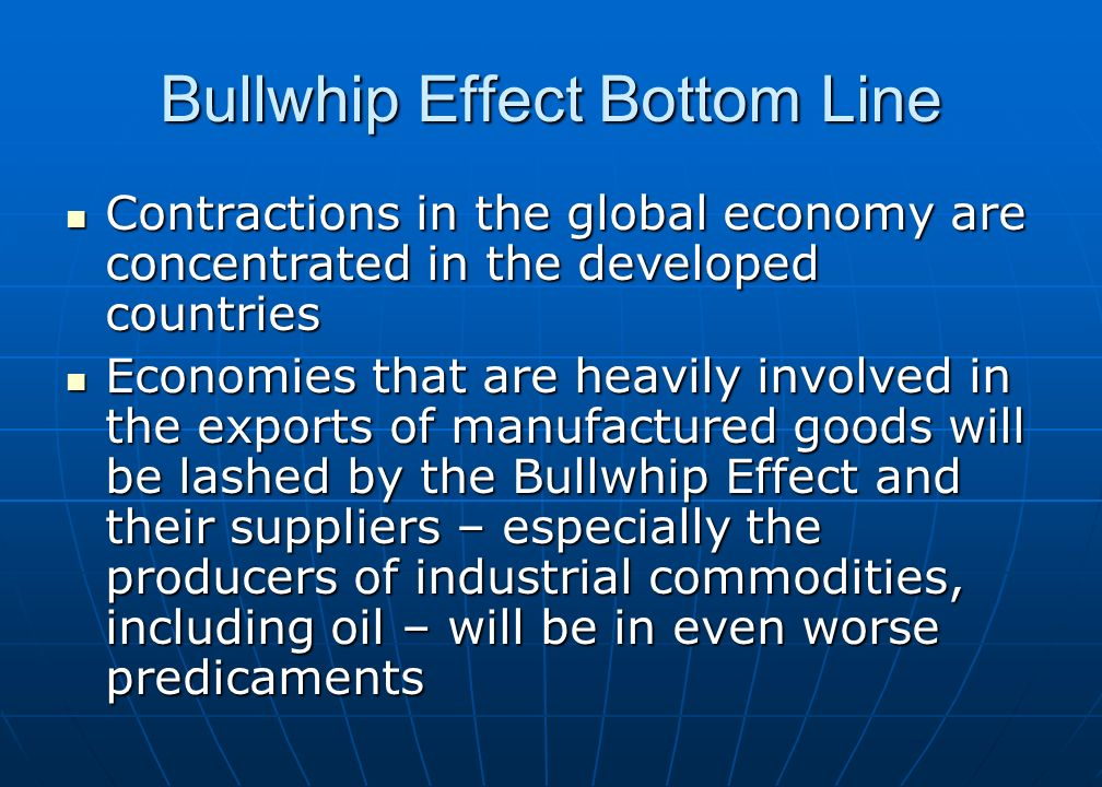 Bullwhip Effect Bottom Line Contractions in the global economy are concentrated in the developed countries Contractions in the global economy are concentrated in the developed countries Economies that are heavily involved in the exports of manufactured goods will be lashed by the Bullwhip Effect and their suppliers – especially the producers of industrial commodities, including oil – will be in even worse predicaments Economies that are heavily involved in the exports of manufactured goods will be lashed by the Bullwhip Effect and their suppliers – especially the producers of industrial commodities, including oil – will be in even worse predicaments