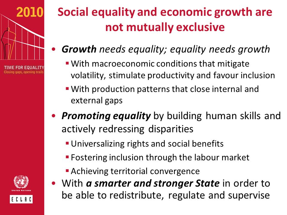 Social equality and economic growth are not mutually exclusive Growth needs equality; equality needs growth With macroeconomic conditions that mitigat