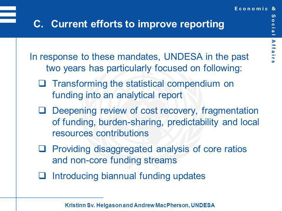 In response to these mandates, UNDESA in the past two years has particularly focused on following: Transforming the statistical compendium on funding into an analytical report Deepening review of cost recovery, fragmentation of funding, burden-sharing, predictability and local resources contributions Providing disaggregated analysis of core ratios and non-core funding streams Introducing biannual funding updates C.Current efforts to improve reporting Kristinn Sv.