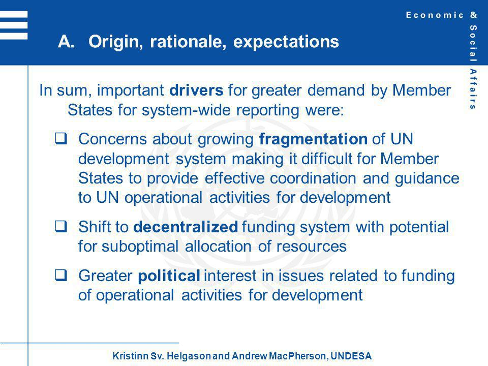 In sum, important drivers for greater demand by Member States for system-wide reporting were: Concerns about growing fragmentation of UN development system making it difficult for Member States to provide effective coordination and guidance to UN operational activities for development Shift to decentralized funding system with potential for suboptimal allocation of resources Greater political interest in issues related to funding of operational activities for development A.Origin, rationale, expectations Kristinn Sv.