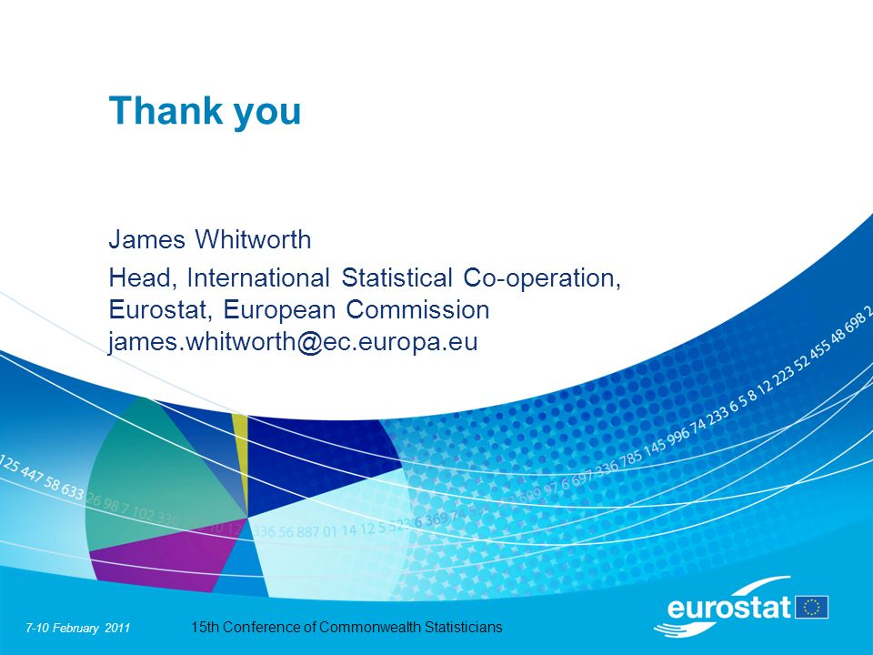 7-10 February 2011 15th Conference of Commonwealth Statisticians Thank you James Whitworth Head, International Statistical Co-operation, Eurostat, European Commission james.whitworth@ec.europa.eu