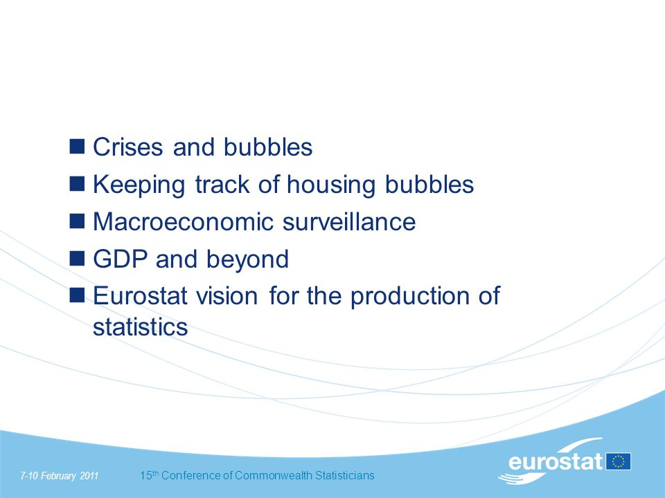 7-10 February 201115 th Conference of Commonwealth Statisticians Crises and bubbles Keeping track of housing bubbles Macroeconomic surveillance GDP and beyond Eurostat vision for the production of statistics
